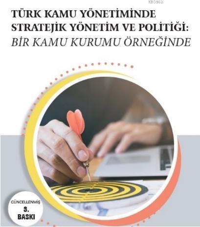 Türk Kamu Yönetiminde Stratejik Yönetim ve Politiği; Bir Kamu Kurumu Örneğinde