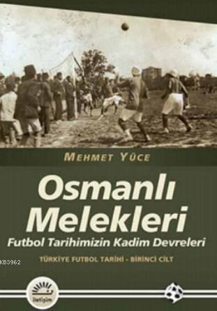 Osmanlı Melekleri; Futbol Tarihimizin Kadim Devrleri Türkiye Futbol Tarihi - Birinci Cilt