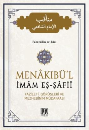 Menakıbü'l İmam Eş - Şafii; Fazileti, Görüşleri ve Mezhebinin Müdafaası