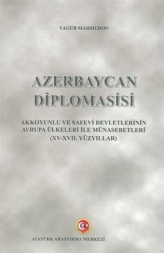 Azerbaycan Diplomasisi; Akkoyunlu Ve Safevi Devletlerinin Avrupa Ülkeleri İle Münasebetleri (15-17. Yüzyıllar)