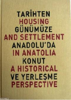 Tarihten Günümüze Anadolu'da Konut ve Yerleşme; Housing And Settlement in Anatolia A Historical Perspective