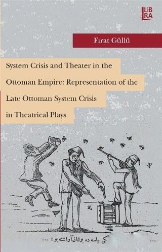 System Crisis and Theater in the Ottoman Empire: Representation of the Late Ottoman System Crisis in