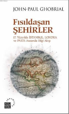 Fısıldaşan Şehirler 17 Yüzyılda İstanbul, Londra ve Paris Arasında Bilgi Akışı