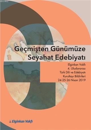 Geçmişten Günümüze Seyahat Edebiyatı; Elginkan Vakfı 4. Uluslararası Türk Dili ve Edebiyatı Kurultayı Bilgirileri 24-25-26 Nisan 2019
