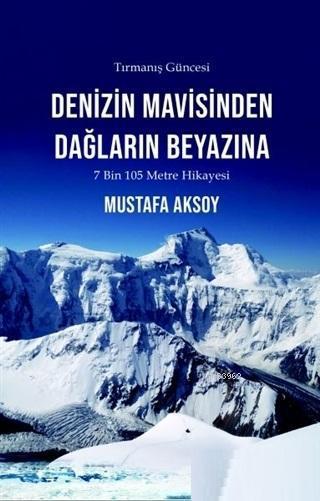 Denizin Mavisinden Dağların Beyazına - Tırmanış Güncesi; 7 Bin 105 Metre Hikayesi
