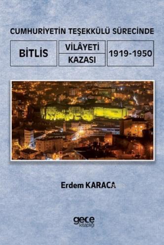 Cumhuriyetin Teşekkülü Sürecinde Bitlis Vilayeti - Kazası; (1919-1950)