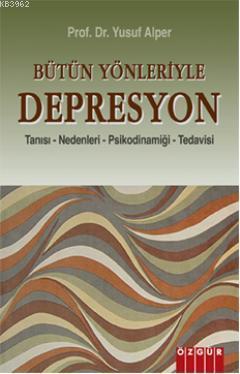 Bütün Yönleriyle Depresyon; Tanısı - Nedenleri - Psikodinamiği - Tedavisi
