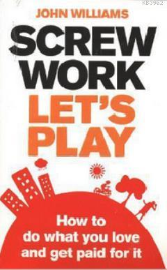Screw Work, Let's Play; How to Do What You Love and Get Paid for It