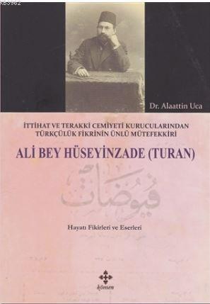 Ali Bey Hüseyinzade (Turan); İttihat ve Terakki Cemiyeti Kurucularından Türkçülük Fikrinin Ünlü Mütefekkiri