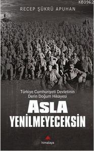 Asla Yenilmeyeceksin; Türkiye Cumhuriyeti Devletinin Derin Doğum Hikayesi