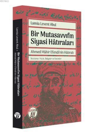 Bir Mutasavvıfın Siyasi Hâtıraları; Ahmed Mâhir Efendi'nin Hâtıratı, İnceleme-Metin, Belgeler ve Resimler