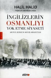 İngilizlerin Osmanlıyı Yok Etme Siyseti; Musul-Kerkük-Mısır-Arabistan