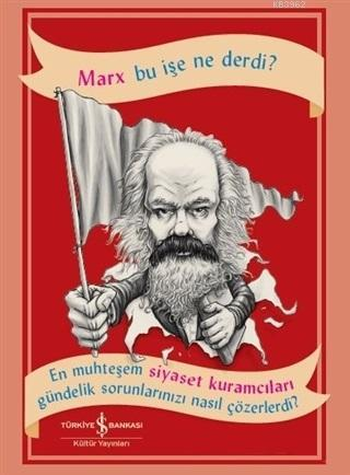 Marx Bu İşe Ne Derdi?; En Muhteşem Siyaset Kuramcıları Gündelik Sorunlarınızı Nasıl Çözerdi?