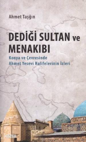 Dediği Sultan ve Menakıbı; Konya ve Çevresinde Ahmet Yesevi Halifelerinin İzleri