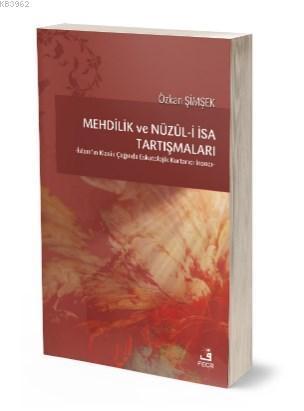 Mehdilik ve Nüzül - i İsa Tartışmaları; -İslam'ın Klasik Çağında Eskatolojik Kurtarıcı İnancı-