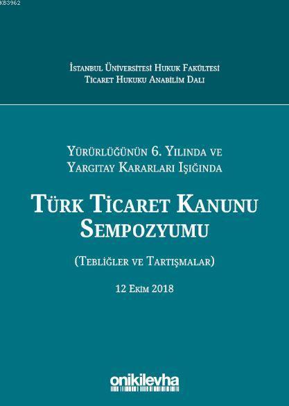Yürürlüğünün 6. Yılında ve Yargıtay Kararları Işığında Türk Ticaret Kanunu Sempozyumu; (Tebliğler - Tartışmalar) 12 Ekim 2018