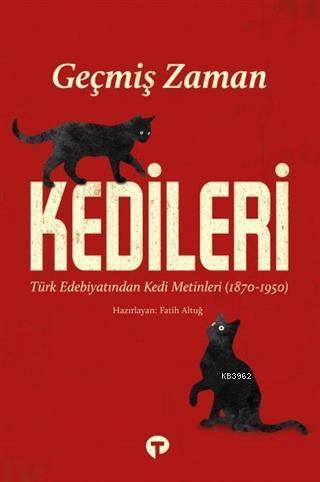 Geçmiş Zaman Kedileri; Türk Edebiyatından Kedi Metinleri (1870-1950)