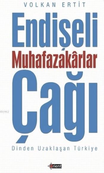 Endişeli Muhafazakarlar Çağı; Dinden Uzaklaşan Türkiye
