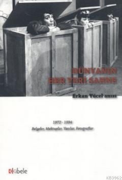 Dünyanın Her Yeri Sahne - Erkan Yücel Anısı; 1972 - 1994 Belgeler, Mektuplar, Yazılar, Fotoğraflar