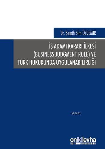 İş Adamı Kararı İlkesi (Business Judgment Rule) ve Türk Hukukunda Uygulanabilirliği