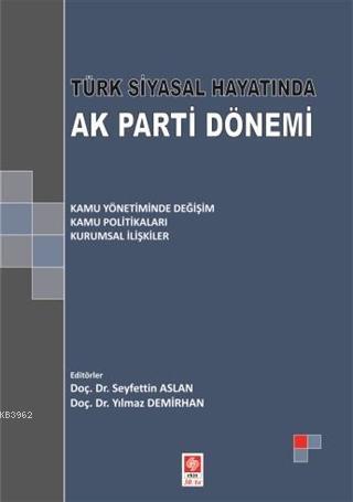 Türk Siyasal Hayatında Ak Parti Dönemi; Kamu Yönetiminde Değişim - Kamu Politikaları - Kurumsal İlişkiler