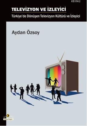 Televizyon ve İzleyici; Türkiye'de Dönüşen Televizyon Kültürü ve İzleyici