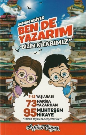 Adnan Abiyle Ben de Yazarım ''Bizim Kitabımız''; 7-12 Yaş Arası 73 Harika Yazardan 95 Muhteşem Hikaye