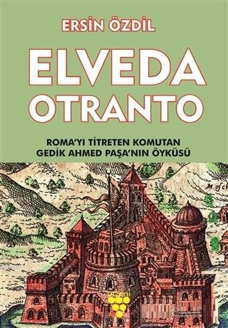 Elveda Otranto; Roma'yı Titreten Komutan Gedik Ahmed Paşa'nın Öyküsü