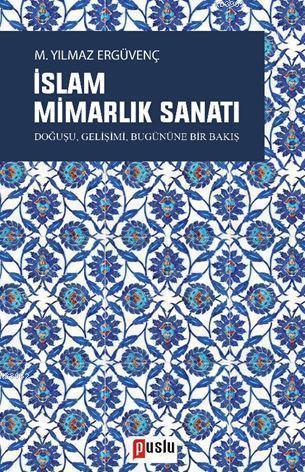 İslam Mimarlık Sanatı; Doğuşu, Gelişimi, Bugününe Bir Bakış