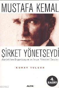 Mustafa Kemal Şirket Yönetseydi; Atatürk´ten Organizasyon ve İnsan Yönetimi Dersleri