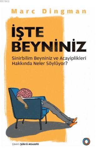 İşte Beyniniz; Sinirbilim Beyniniz ve Acayiplikleri Hakkında Neler Söylüyor?