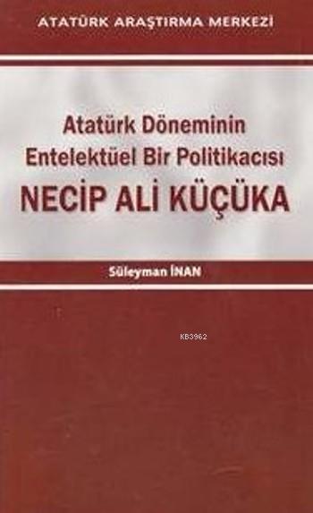 Necip Ali Küçüka; Atatürk Döneminin Entelektüel Bir Politikacısı