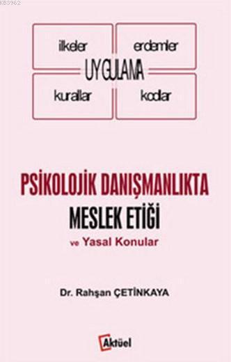 Psikolojik Danışmanlıkta Meslek Etiği ve Yasal Konular; Uygulama - İlkeler - Erdemler - Kurallar - Kodlar