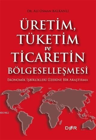 Üretim Tüketim ve Ticaretin Bölgeselleşmesi; Ekonomik İşbirlikleri Üzerine Bir Araştırma