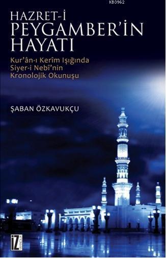 Hz. Peygamber'in Hayatı; Kur'an-ı Kerim'in Işığında Siyer-i Nebi'nin Kronolojik Okunuşu