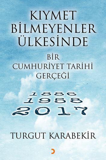 Kıymet Bilmeyenler Ülkesinde Bir Cumhuriyet Tarihi Gerçeği; 1886 - 1958 - 2017