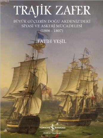 Trajik Zafer; Büyük Güçlerin Doğu Akdeniz'deki Siyasi ve Askeri Mücadelesi 1806-1807