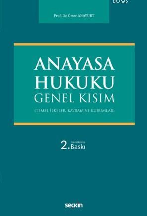 Anayasa Hukuku Genel Kısım; (Temel İlkeler, Kavram ve Kurumlar)