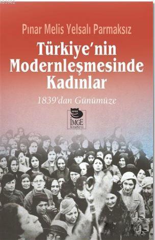 Türkiye'nin Modernleşmesinde Kadınlar; 1839'dan Günümüze