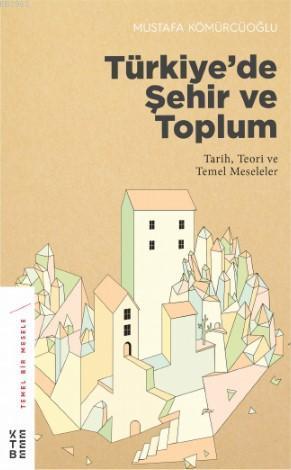 Türkiye'de Şehir ve Toplum; Tarih, Teori ve Temel Meseleler