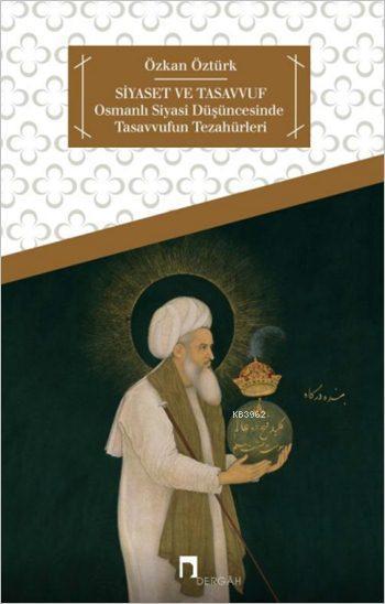 Siyaset ve Tasavvuf; Osmanlı Siyasi Düşüncesinde Tasavvufun Tezahürleri