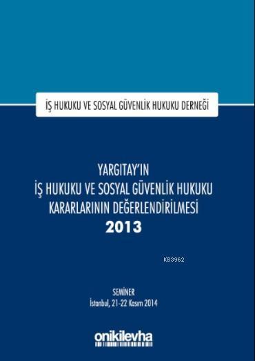 Yargıtay'ın İş Hukuku ve Sosyal Güvenlik Hukuku Kararlarının Değerlendirilmesi Semineri 2013