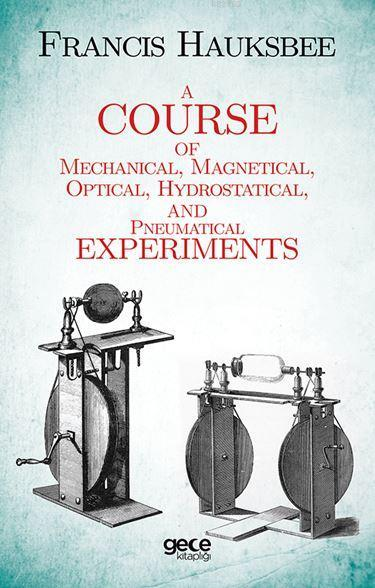 A Course of Mechanical, Magnetical, Optical, Hydrostatical and Pneumatical Experiments