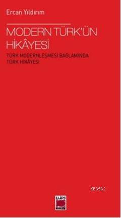 Modern Türkün Hikâyesi; Türk Modernleşmesi Bağlamında Türk Hikâyesi