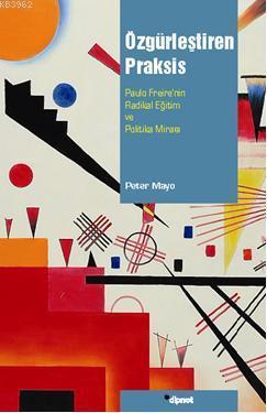 Özgürleştiren Praksis; Paulo Freirenin Radikal Eğitim ve Politika Mirası