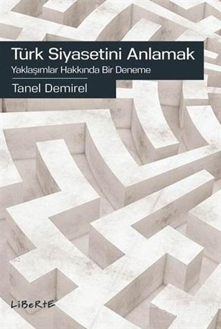 Türk Siyasetini Anlamak; Yaklaşımlar Hakkında Bir Deneme