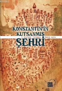 Konstantin'in Kutsanmış Şehri; 3 Devirde İstanbul