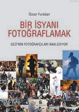 Bir İsyanı Fotoğraflamak; Gezi'nin Fotoğrafçıları Naklediyor
