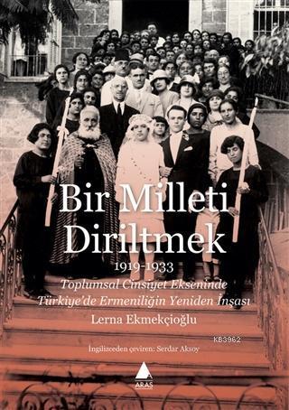 Bir Milleti Diriltmek 1919 - 1933; Toplumsal Cinsiyet Ekseninde Türkiye'de Ermeniliğin Yeniden İnşası