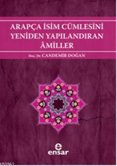 Arapça İsim Cümlesini Yeniden Yapılandıran Amiller; Arapça Türkçe Karşıtsal Çözümlemeli Uygulamalı Araştırmalı Sistematik Nahiv Seti: 2